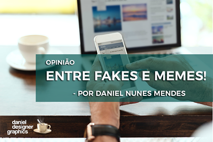 ENTRE FAKES E MEMES!   Por Daniel Mendes