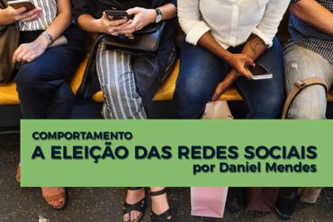 A ELEIÇÃO DAS REDES SOCIAIS | Por Daniel Mendes