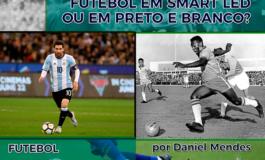 FUTEBOL EM SMART LED OU EM PRETO E BRANCO? | Por Daniel Mendes